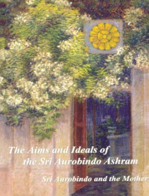 The Aims And Ideals Of Sri Aurobindo Ashram By Sri Aurobindo Front Cover
