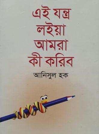 Ei Jantro Loia Amra Ki Koribo By Anisul Hoque Front Cover